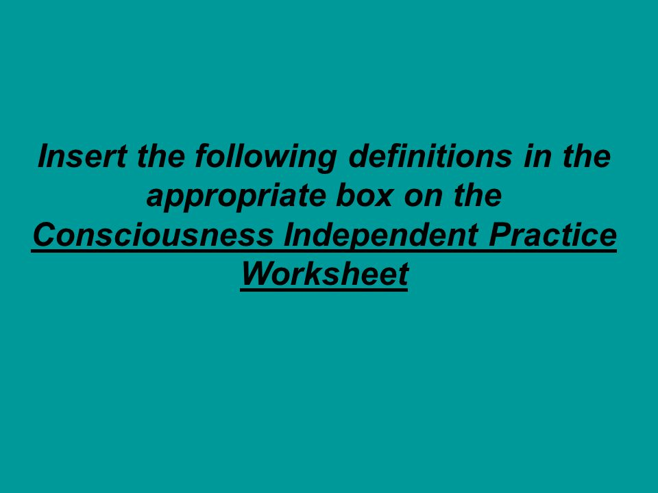Insert the following definitions in the appropriate box on the Consciousness Independent Practice Worksheet