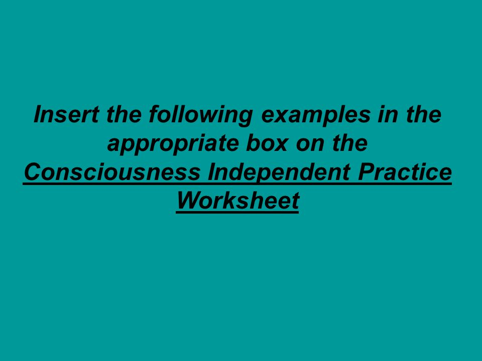 Insert the following examples in the appropriate box on the Consciousness Independent Practice Worksheet