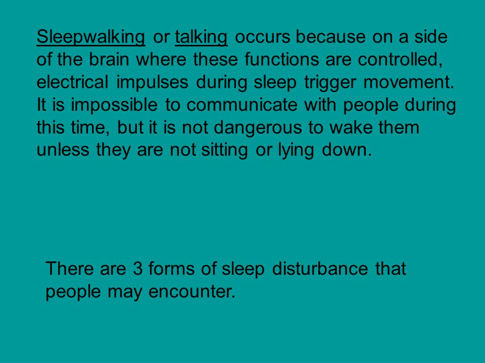 Sleepwalking or talking occurs because on a side of the brain where these functions are controlled, electrical impulses during sleep trigger movement. It is impossible to communicate with people during this time, but it is not dangerous to wake them unless they are not sitting or lying down.