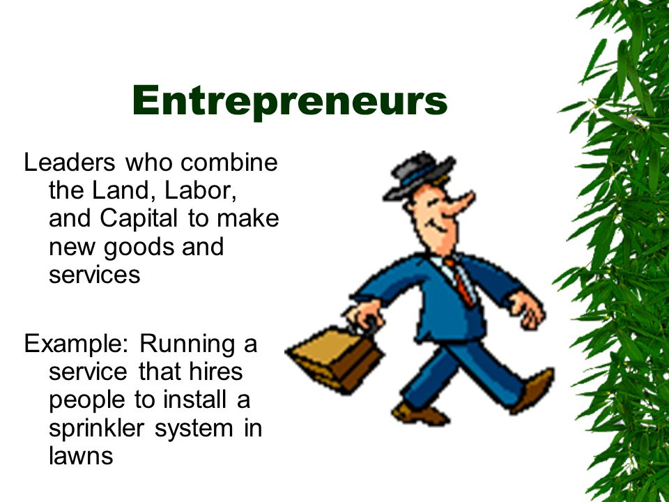 Entrepreneurs Leaders who combine the Land, Labor, and Capital to make new goods and services.