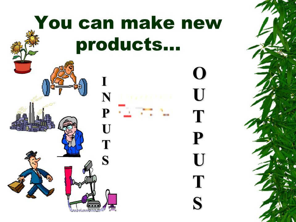 You can make new products…