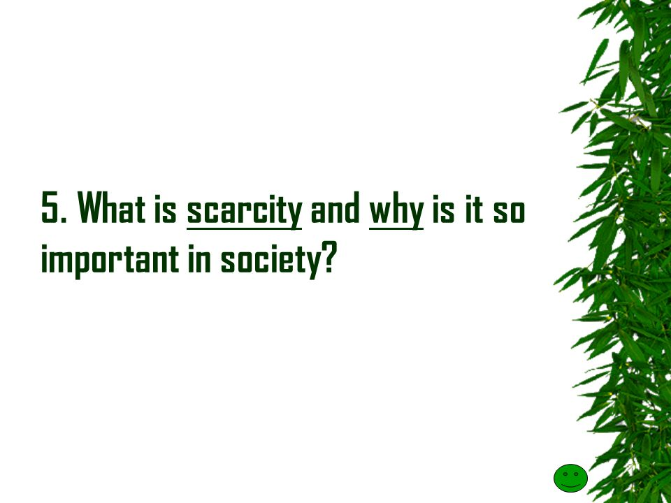 5. What is scarcity and why is it so important in society