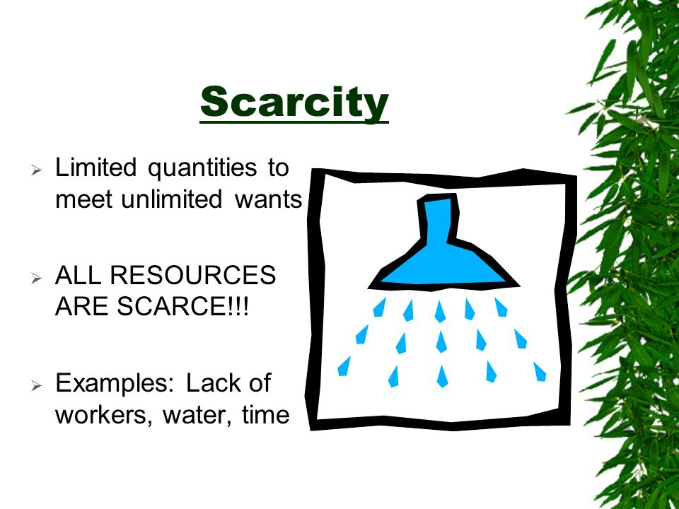 Scarcity Limited quantities to meet unlimited wants
