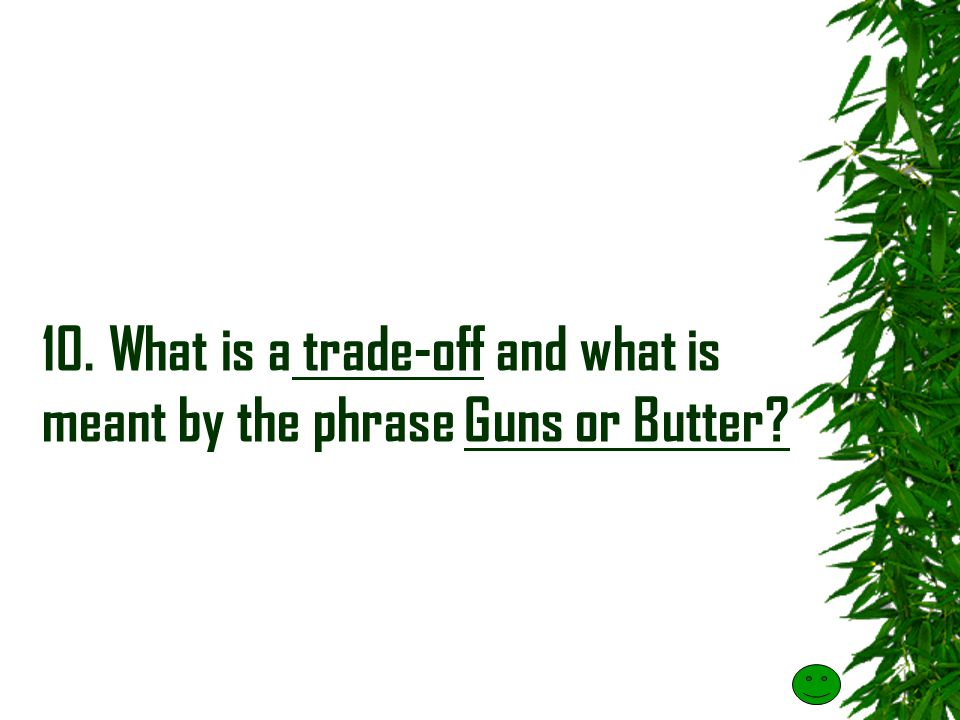 10. What is a trade-off and what is meant by the phrase Guns or Butter