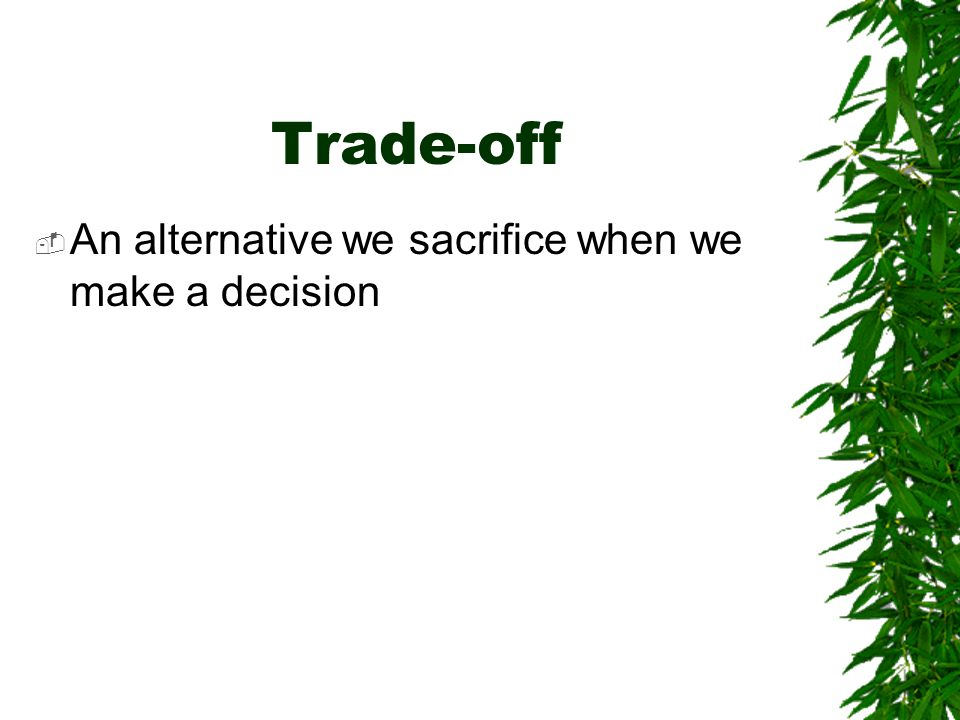 Trade-off An alternative we sacrifice when we make a decision