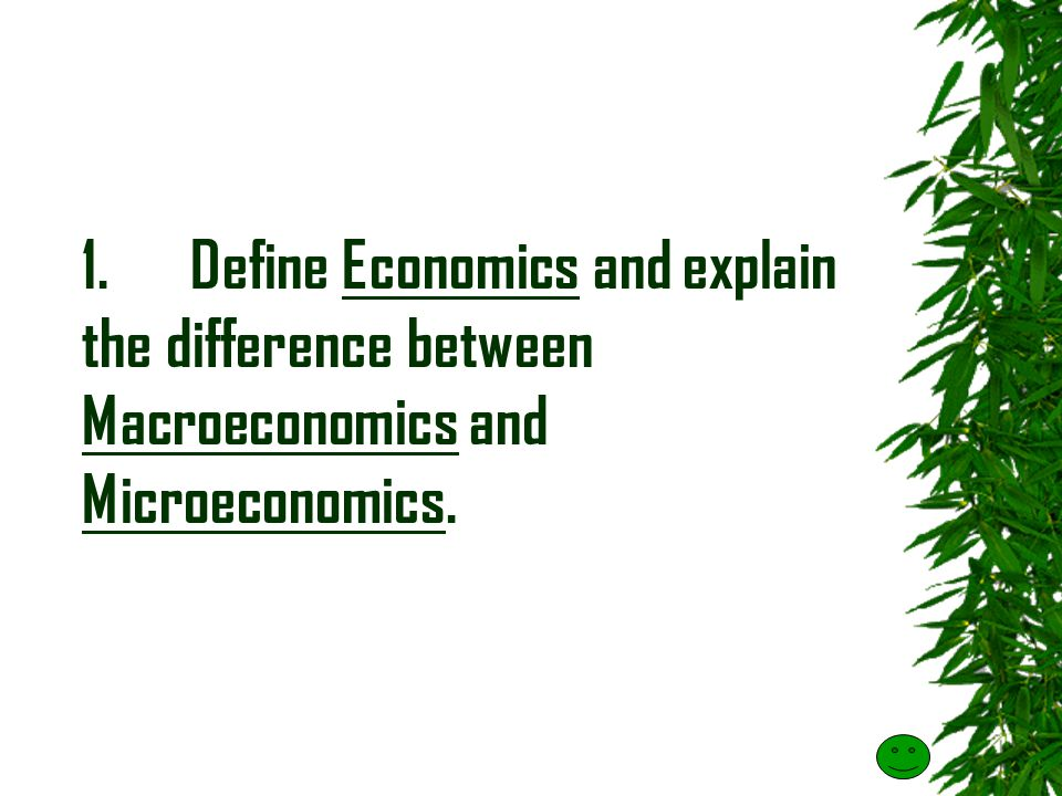 1. Define Economics and explain the difference between Macroeconomics and Microeconomics.