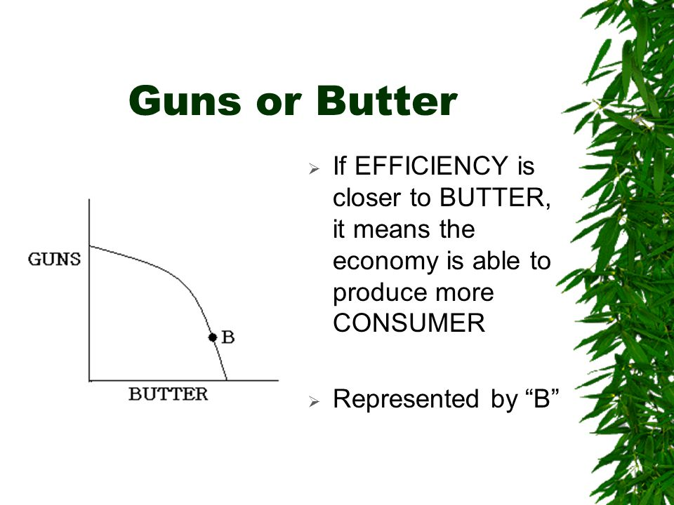 Guns or Butter If EFFICIENCY is closer to BUTTER, it means the economy is able to produce more CONSUMER.