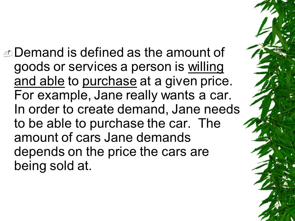 Demand is defined as the amount of goods or services a person is willing and able to purchase at a given price.