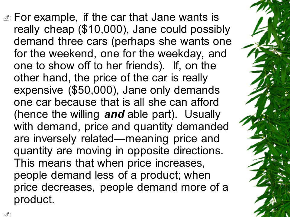 For example, if the car that Jane wants is really cheap ($10,000), Jane could possibly demand three cars (perhaps she wants one for the weekend, one for the weekday, and one to show off to her friends). If, on the other hand, the price of the car is really expensive ($50,000), Jane only demands one car because that is all she can afford (hence the willing and able part). Usually with demand, price and quantity demanded are inversely related—meaning price and quantity are moving in opposite directions. This means that when price increases, people demand less of a product; when price decreases, people demand more of a product.