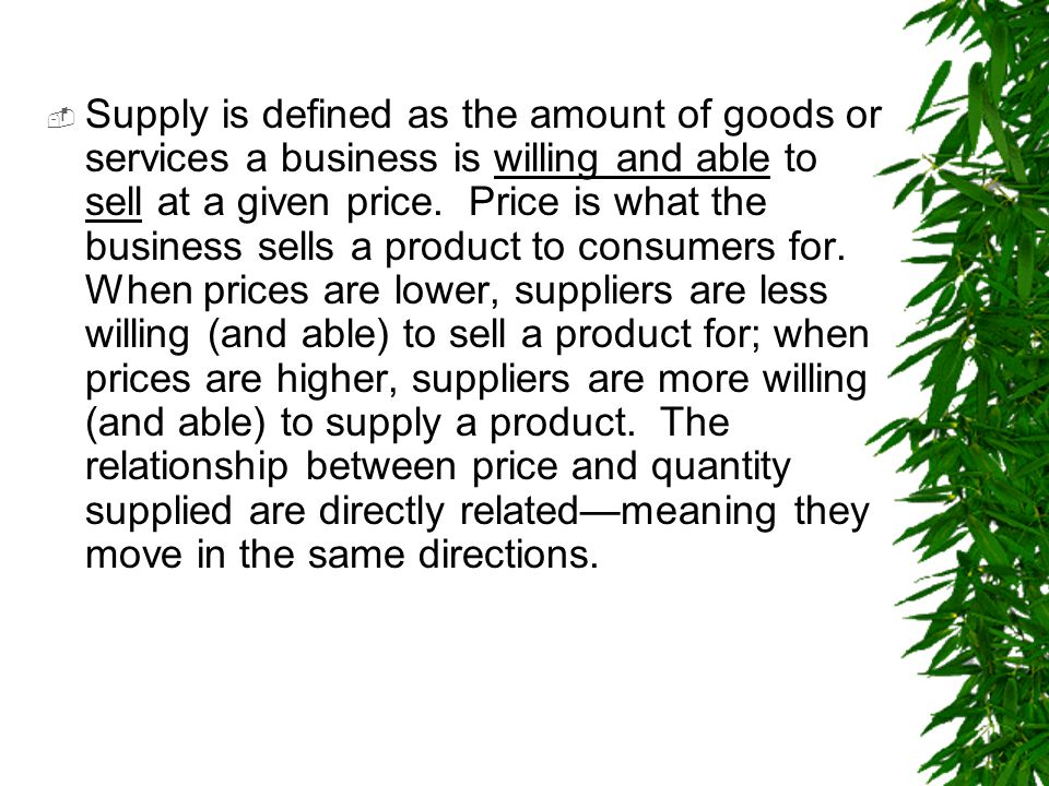 Supply is defined as the amount of goods or services a business is willing and able to sell at a given price.