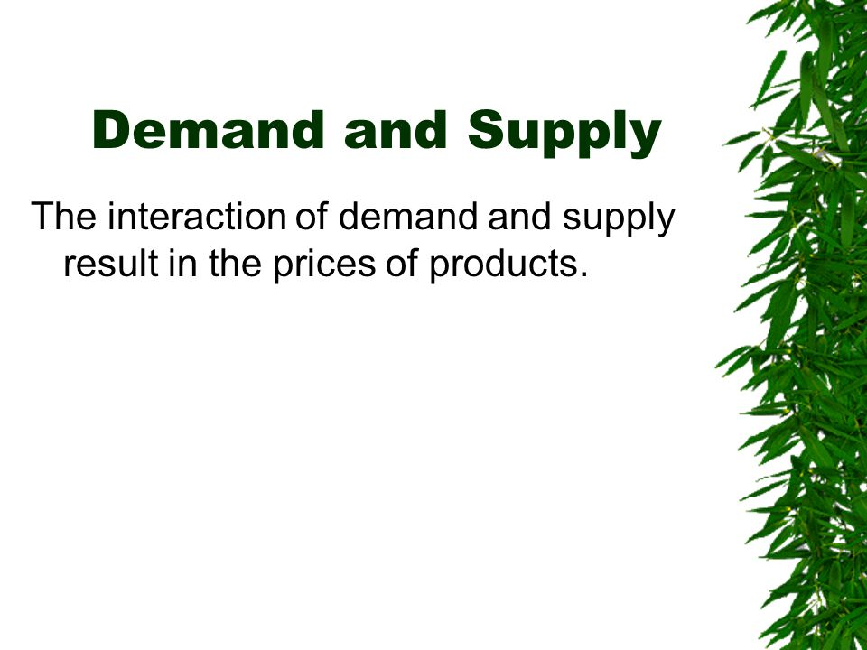 Demand and Supply The interaction of demand and supply result in the prices of products.