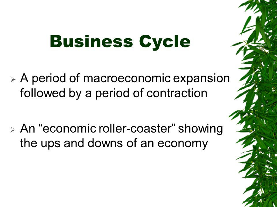 Business Cycle A period of macroeconomic expansion followed by a period of contraction.