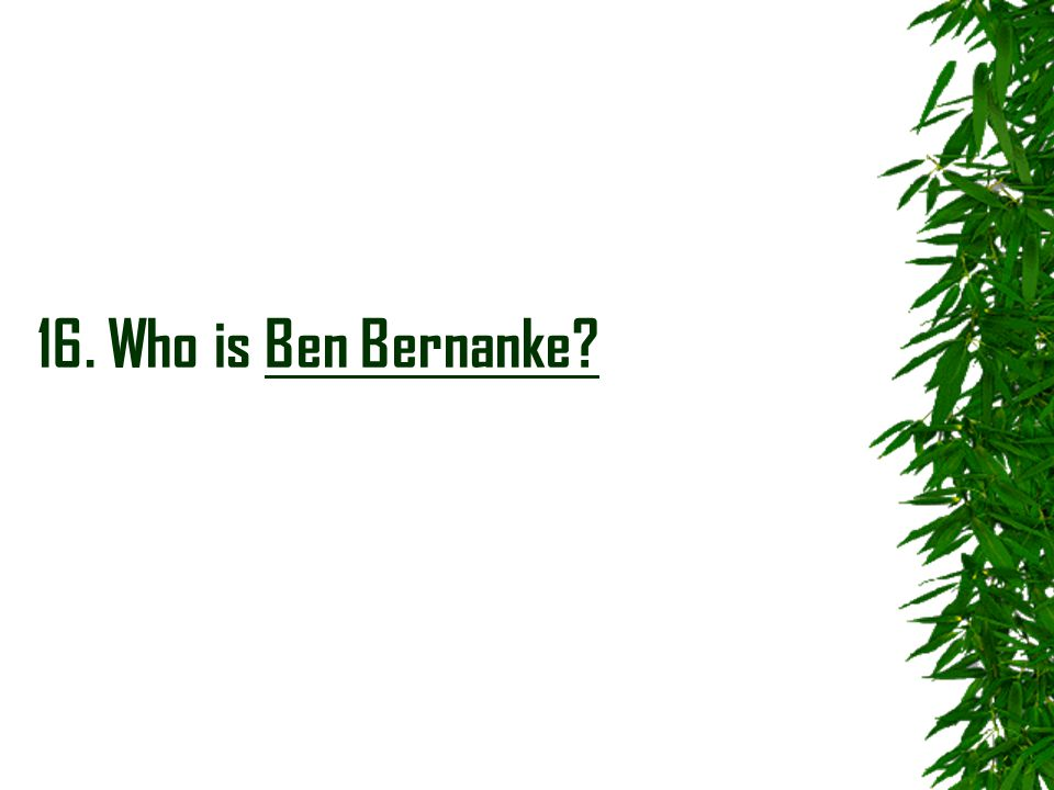 16. Who is Ben Bernanke