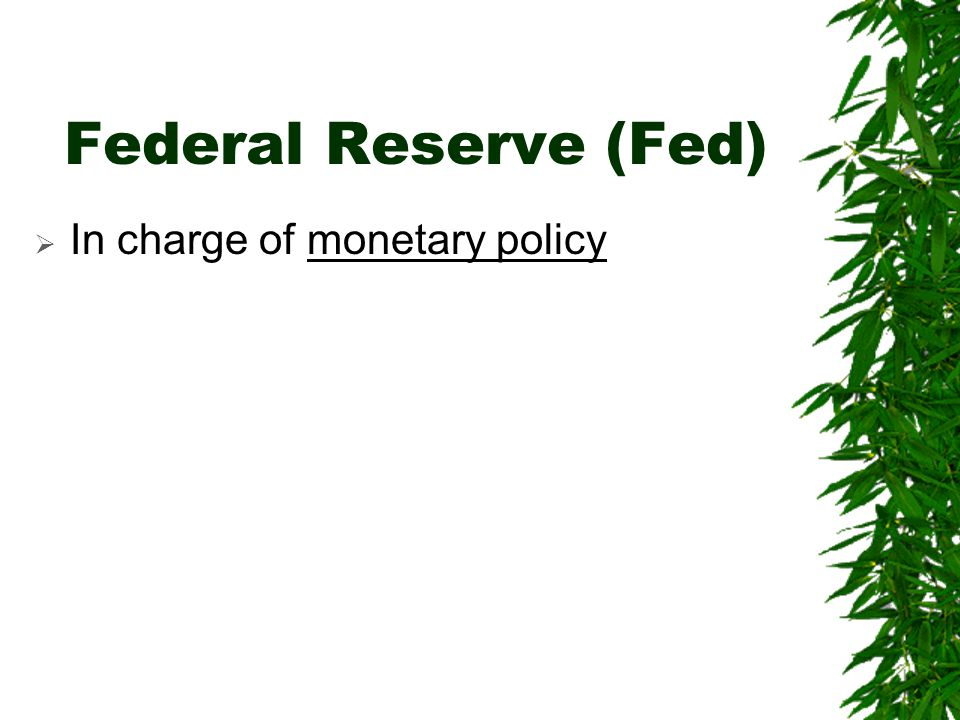 Federal Reserve (Fed) In charge of monetary policy