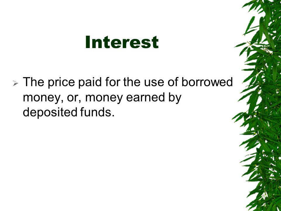 Interest The price paid for the use of borrowed money, or, money earned by deposited funds.
