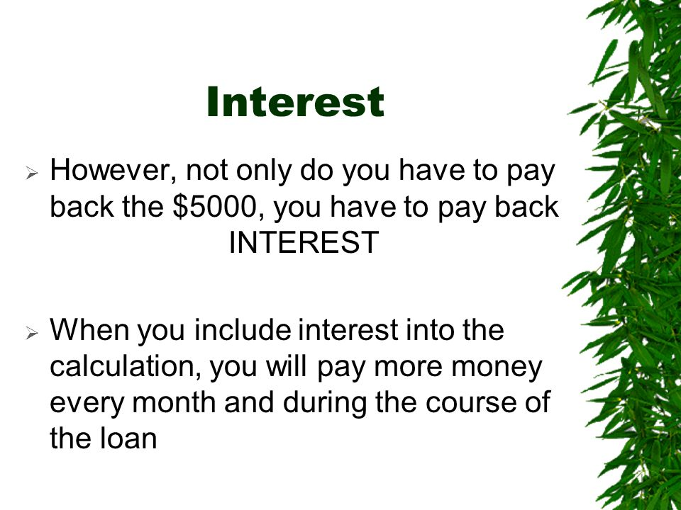 Interest However, not only do you have to pay back the $5000, you have to pay back INTEREST.