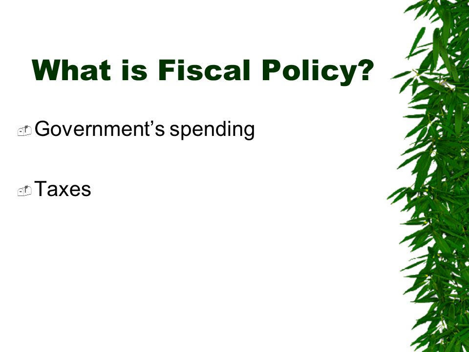 What is Fiscal Policy Government's spending Taxes