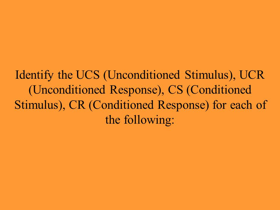Identify the UCS (Unconditioned Stimulus), UCR (Unconditioned Response), CS (Conditioned Stimulus), CR (Conditioned Response) for each of the following: