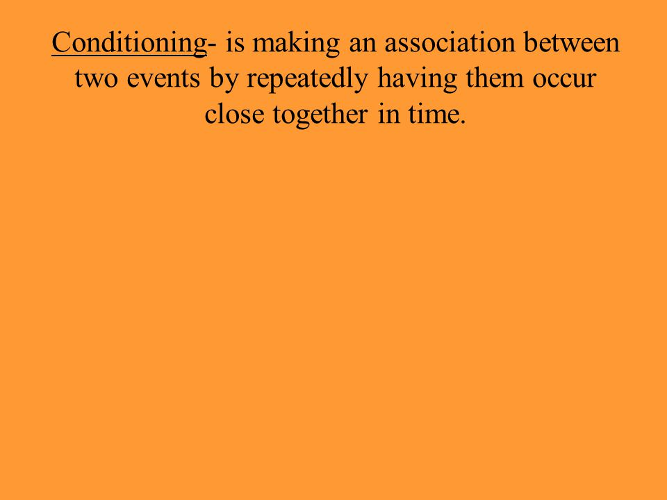Conditioning- is making an association between two events by repeatedly having them occur close together in time.