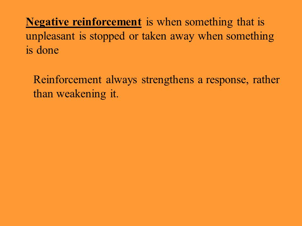 Reinforcement always strengthens a response, rather than weakening it.