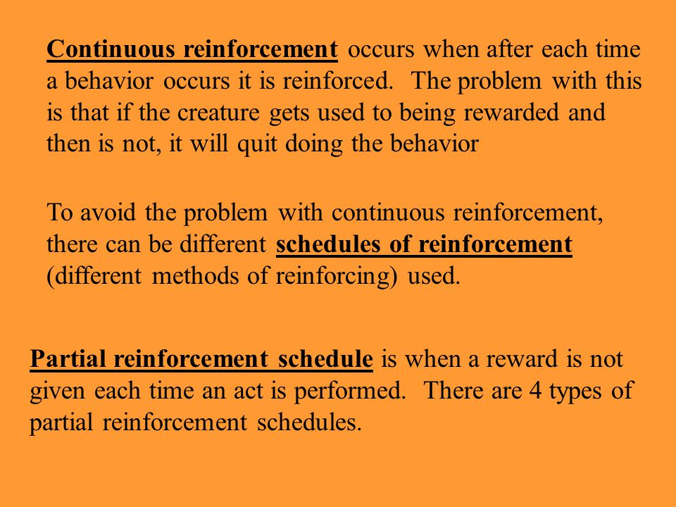 Continuous reinforcement occurs when after each time a behavior occurs it is reinforced. The problem with this is that if the creature gets used to being rewarded and then is not, it will quit doing the behavior