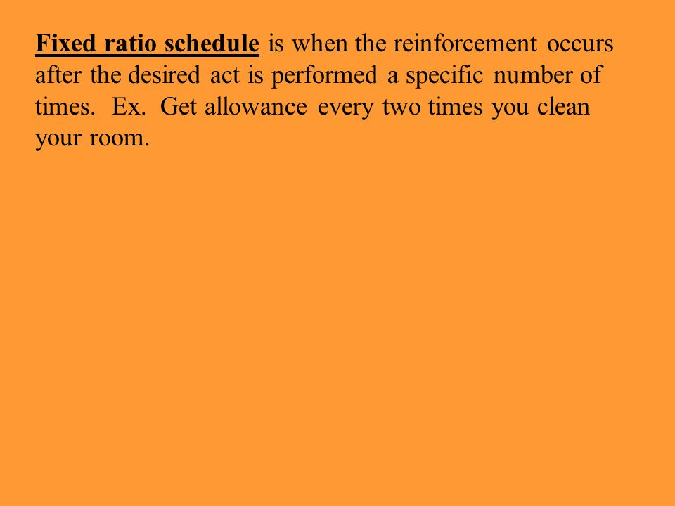 Fixed ratio schedule is when the reinforcement occurs after the desired act is performed a specific number of times. Ex. Get allowance every two times you clean your room.