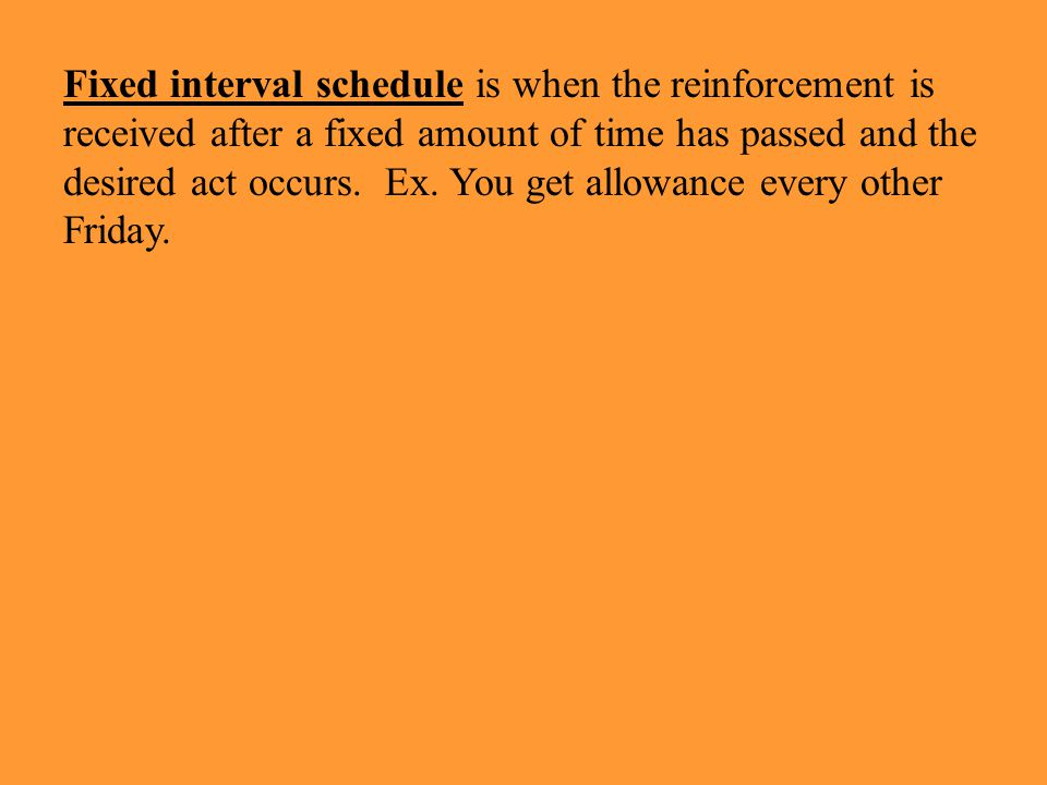 Fixed interval schedule is when the reinforcement is received after a fixed amount of time has passed and the desired act occurs. Ex. You get allowance every other Friday.