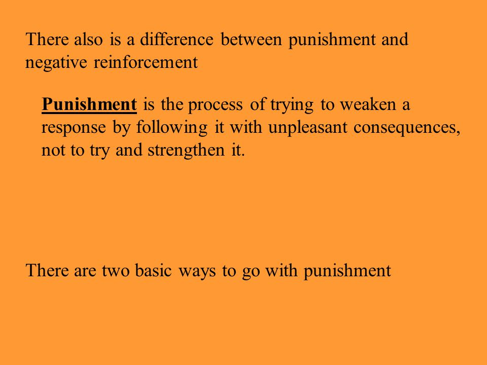 There also is a difference between punishment and negative reinforcement