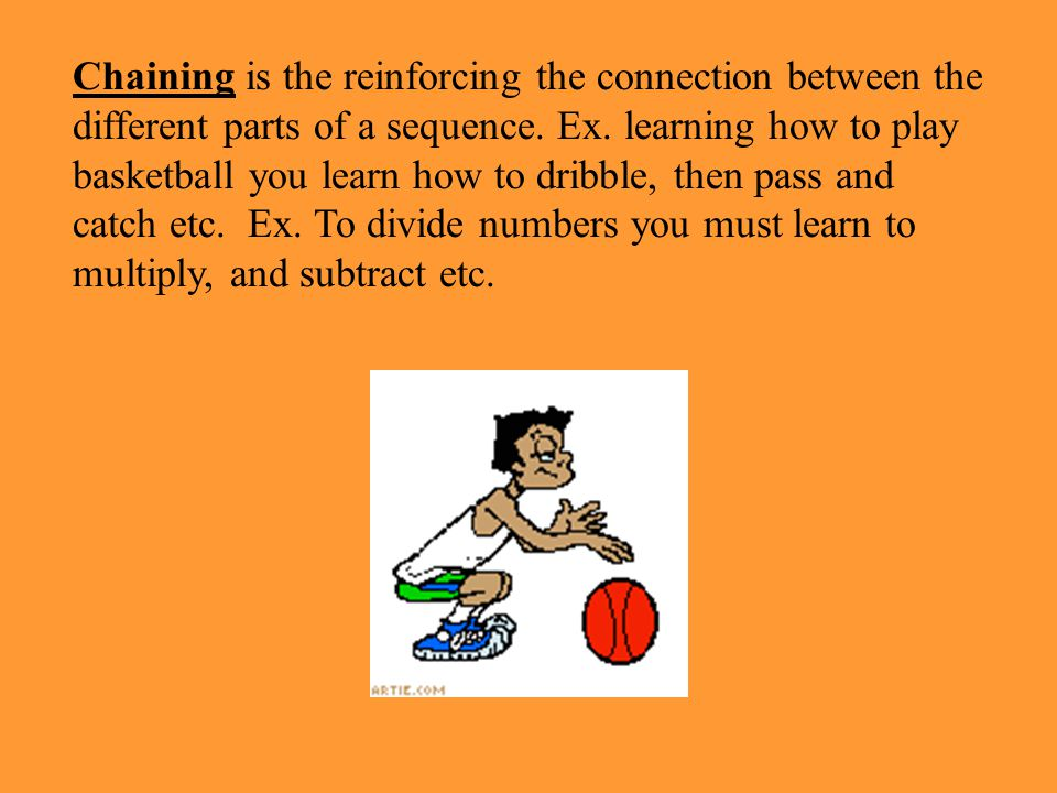 Chaining is the reinforcing the connection between the different parts of a sequence. Ex. learning how to play basketball you learn how to dribble, then pass and catch etc. Ex. To divide numbers you must learn to multiply, and subtract etc.