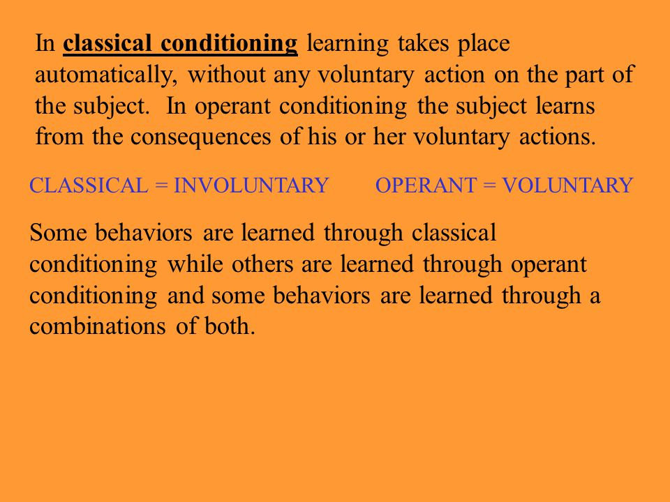 In classical conditioning learning takes place automatically, without any voluntary action on the part of the subject. In operant conditioning the subject learns from the consequences of his or her voluntary actions.