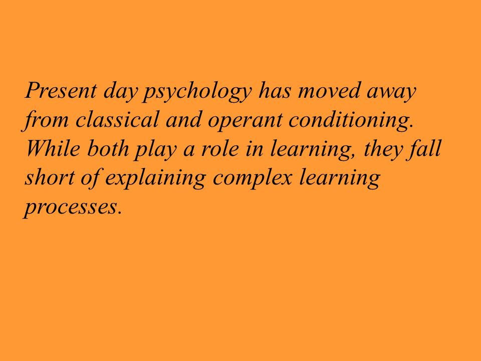 Present day psychology has moved away from classical and operant conditioning. While both play a role in learning, they fall short of explaining complex learning processes.