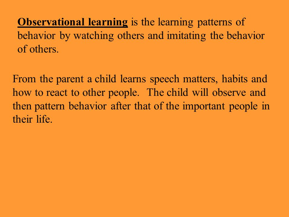 Observational learning is the learning patterns of behavior by watching others and imitating the behavior of others.