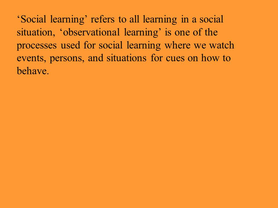 'Social learning' refers to all learning in a social situation, 'observational learning' is one of the processes used for social learning where we watch events, persons, and situations for cues on how to behave.