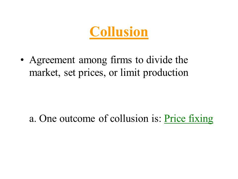 Collusion Agreement among firms to divide the market, set prices, or limit production.