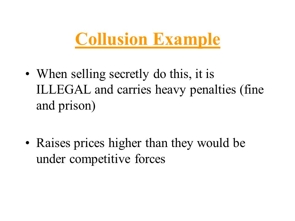 Collusion Example When selling secretly do this, it is ILLEGAL and carries heavy penalties (fine and prison)