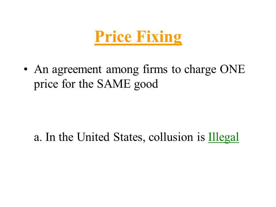 Price Fixing An agreement among firms to charge ONE price for the SAME good.