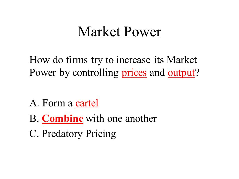 Market Power How do firms try to increase its Market Power by controlling prices and output A. Form a cartel.