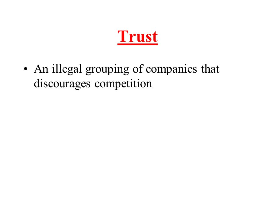 Trust An illegal grouping of companies that discourages competition