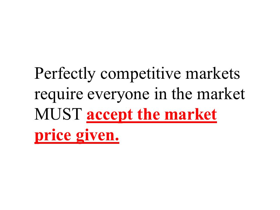 Perfectly competitive markets require everyone in the market MUST accept the market price given.