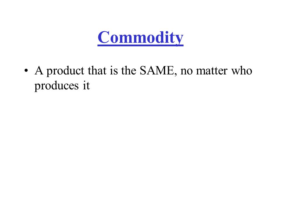 Commodity A product that is the SAME, no matter who produces it