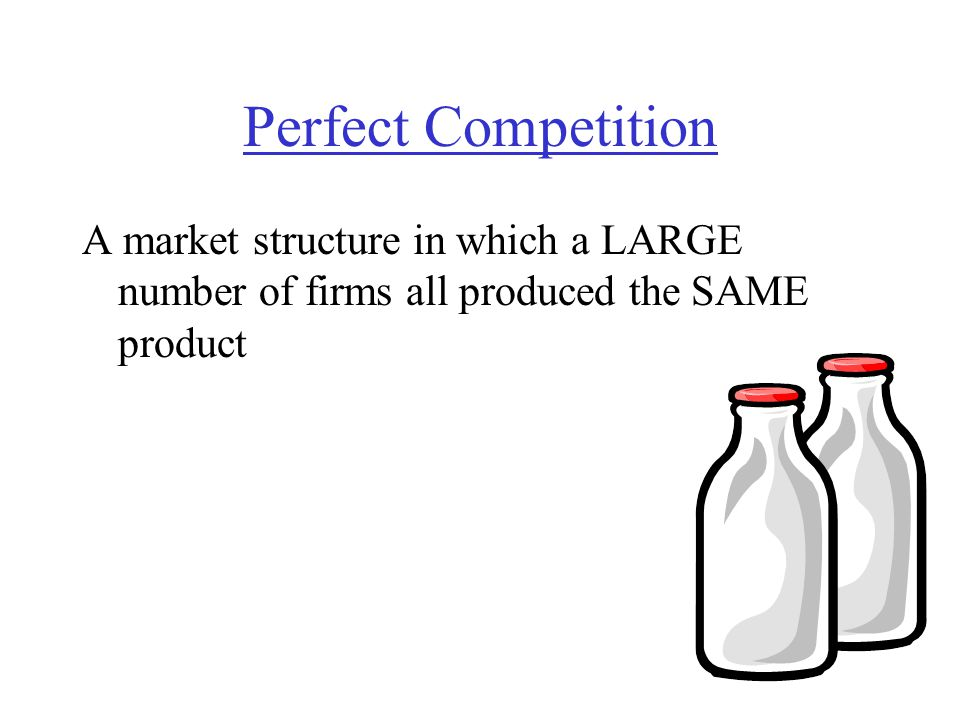 Perfect Competition A market structure in which a LARGE number of firms all produced the SAME product.