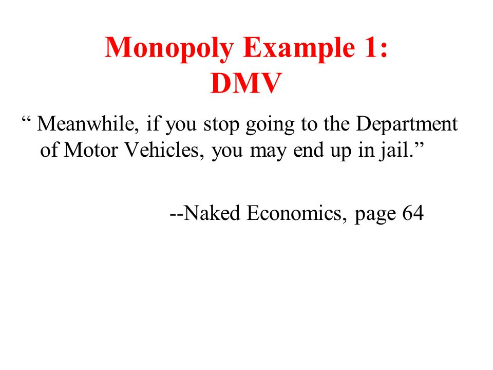 Monopoly Example 1: DMV Meanwhile, if you stop going to the Department of Motor Vehicles, you may end up in jail.