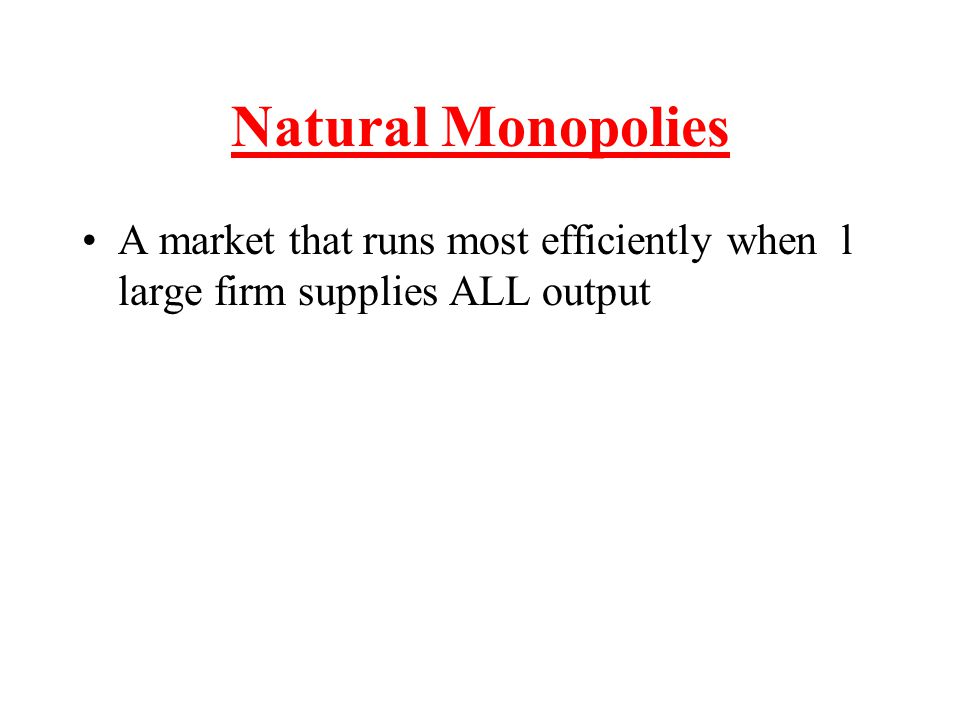 Natural Monopolies A market that runs most efficiently when l large firm supplies ALL output