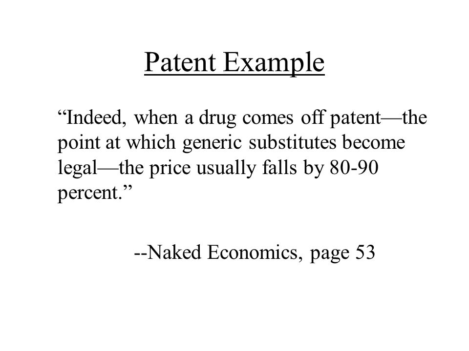 Patent Example Indeed, when a drug comes off patent—the point at which generic substitutes become legal—the price usually falls by 80-90 percent.