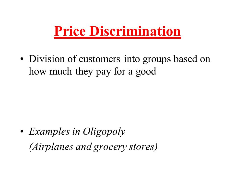 Price Discrimination Division of customers into groups based on how much they pay for a good. Examples in Oligopoly.