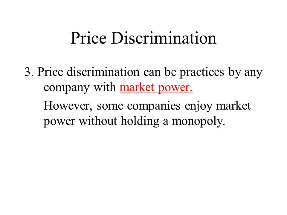 Price Discrimination 3. Price discrimination can be practices by any company with market power.