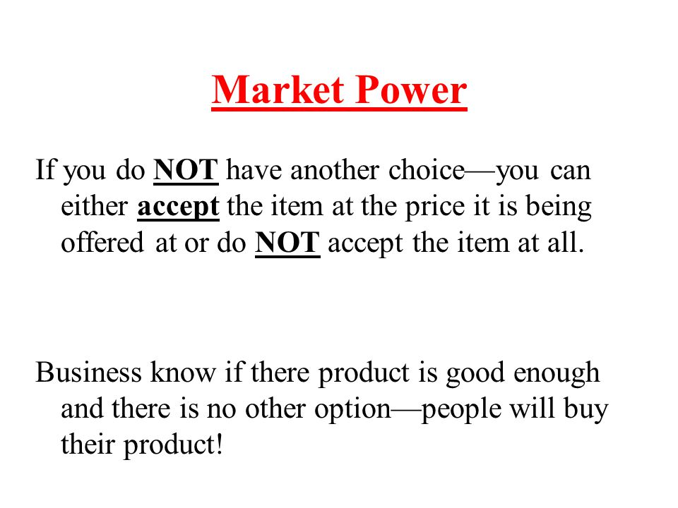 Market Power If you do NOT have another choice—you can either accept the item at the price it is being offered at or do NOT accept the item at all.