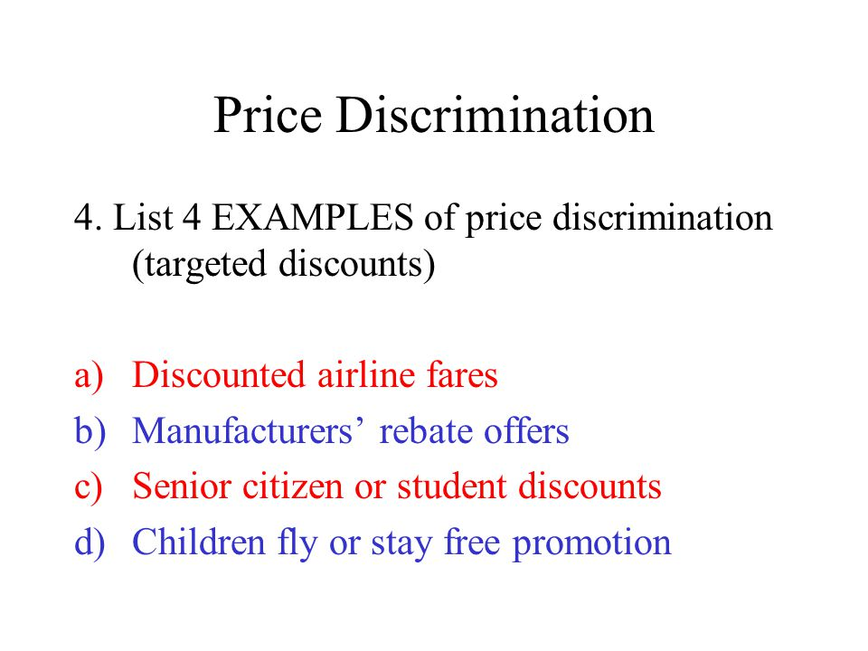 Price Discrimination 4. List 4 EXAMPLES of price discrimination (targeted discounts) Discounted airline fares.