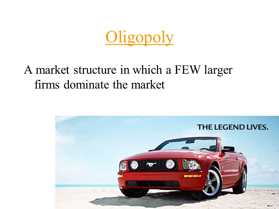 Oligopoly A market structure in which a FEW larger firms dominate the market