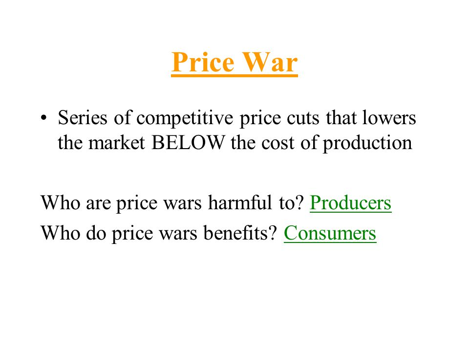 Price War Series of competitive price cuts that lowers the market BELOW the cost of production. Who are price wars harmful to Producers.